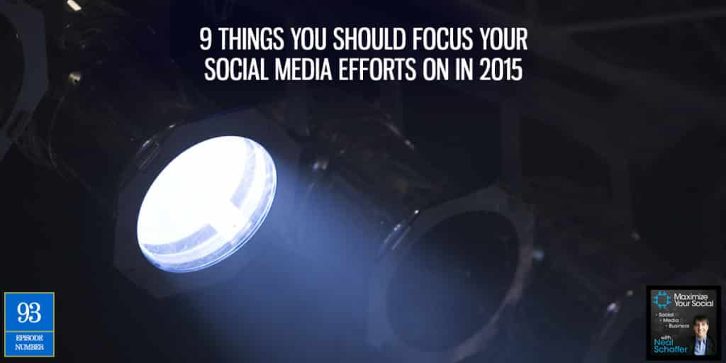 9 Things You Should Focus Your Social Media Efforts On in 2015 – Podcast Ep. 93