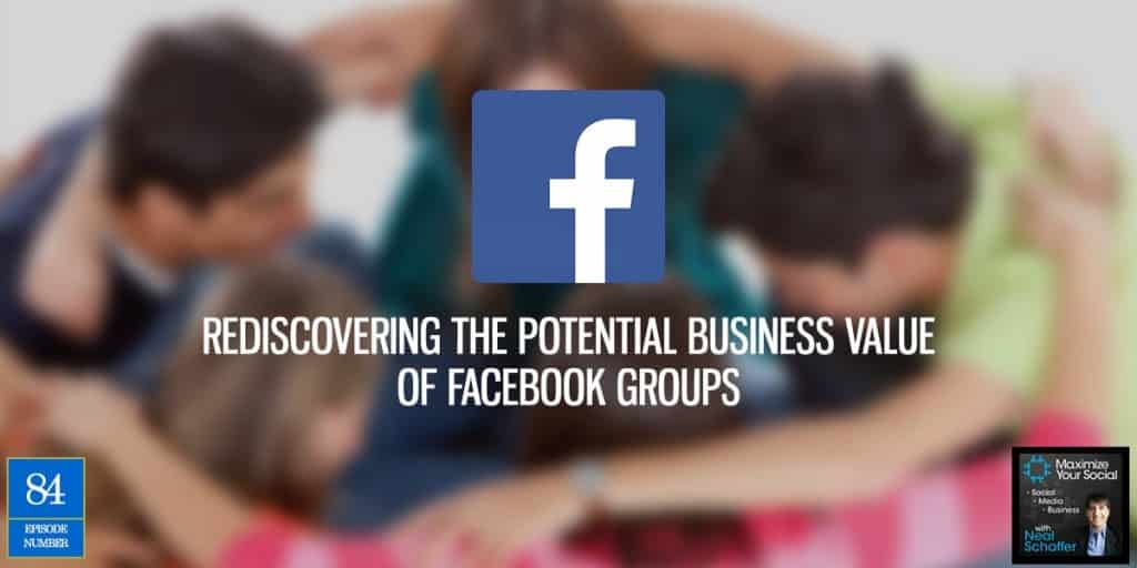 Rediscovering the Potential Business Value of Facebook Groups – Podcast Ep. 84