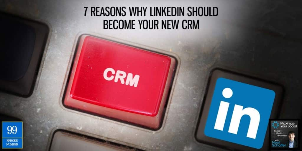 7 Reasons Why LinkedIn Should Become Your New CRM – Podcast Ep. 99