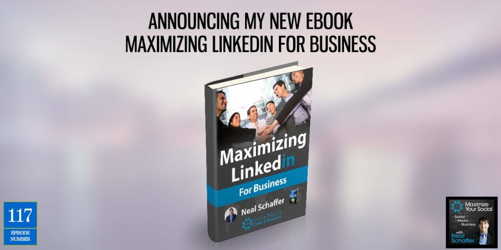 Announcing My New Ebook Maximizing LinkedIn for Business – Podcast Ep. 117