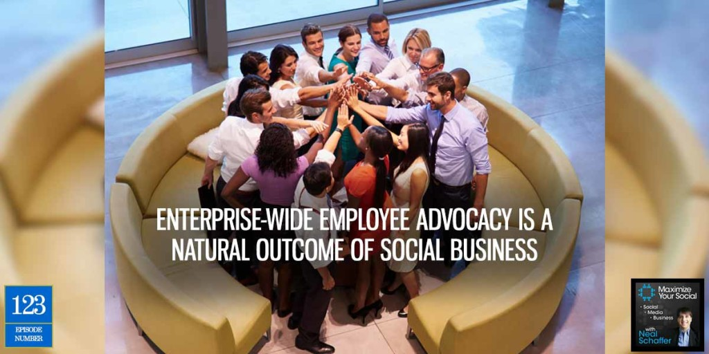 Enterprise-Wide Employee Advocacy is a Natural Outcome of Social Business – Podcast Ep. 123
