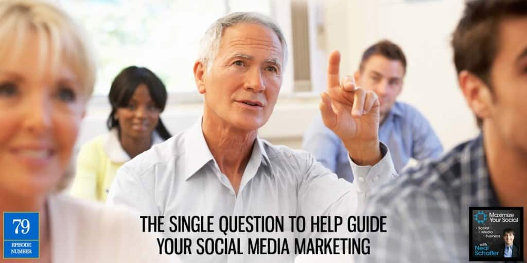 The Single Question to Help Guide Your Social Media Strategy – Podcast Ep. 79
