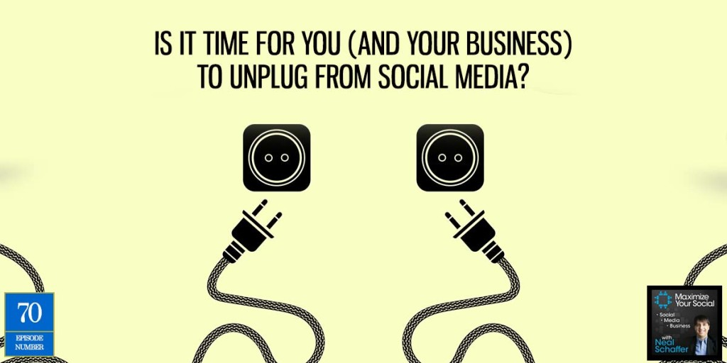 Is it Time for You (and Your Business) to Unplug from Social Media? – Podcast Ep. 70